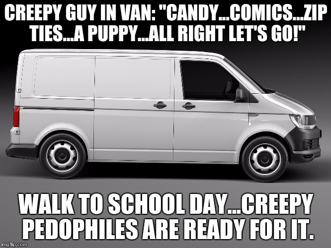 "Walk To School Day |  CREEPY GUY IN VAN: ""CANDY...COMICS...ZIP TIES...A PUPPY...ALL RIGHT LET'S GO!""; WALK TO SCHOOL DAY...CREEPY PEDOPHILES ARE READY FOR IT. 