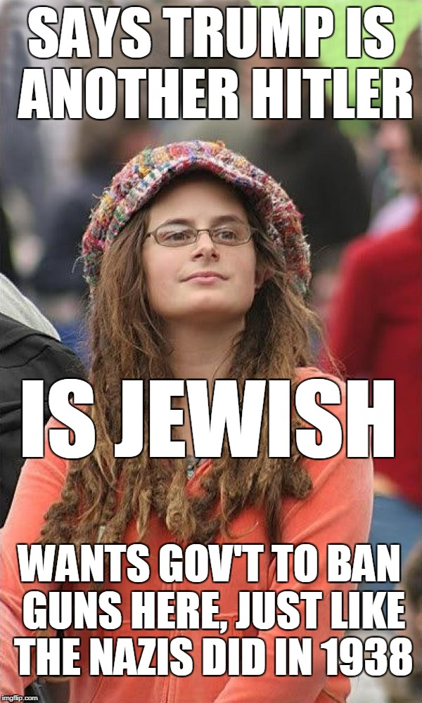 SAYS TRUMP IS ANOTHER HITLER IS JEWISH WANTS GOV'T TO BAN GUNS HERE, JUST LIKE THE NAZIS DID IN 1938 | image tagged in college liberal-improved | made w/ Imgflip meme maker