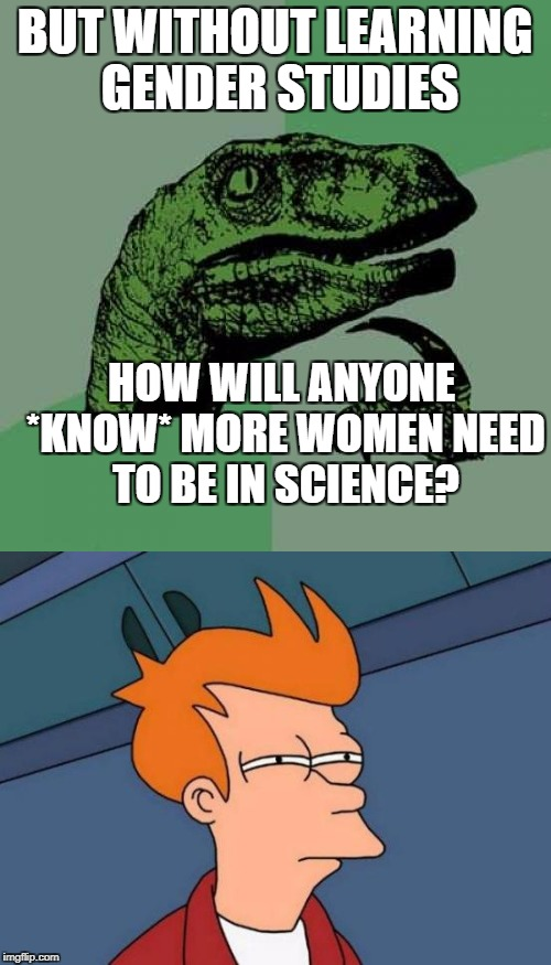 BUT WITHOUT LEARNING GENDER STUDIES HOW WILL ANYONE *KNOW* MORE WOMEN NEED TO BE IN SCIENCE? | made w/ Imgflip meme maker