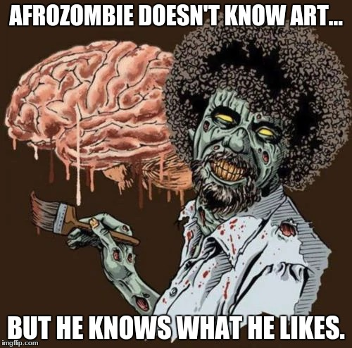 Afrozombie | AFROZOMBIE DOESN'T KNOW ART... BUT HE KNOWS WHAT HE LIKES. | image tagged in zombies,funny,afro,brains,horror,scary | made w/ Imgflip meme maker
