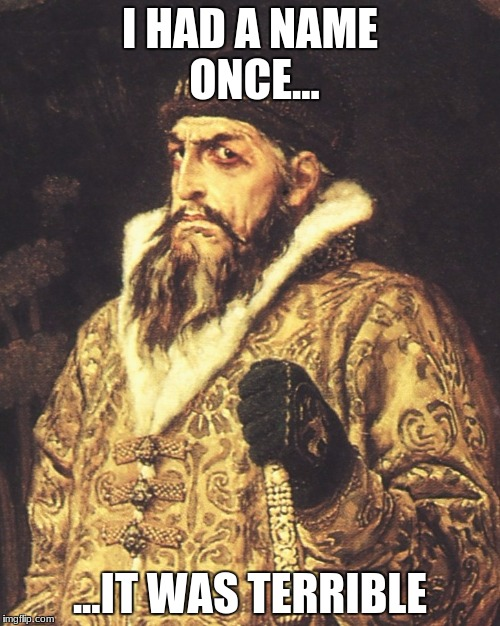 Ivan the Terrible | I HAD A NAME ONCE... ...IT WAS TERRIBLE | image tagged in ivan the terrible | made w/ Imgflip meme maker