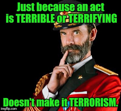 Think it through people.  | Just because an act is TERRIBLE or TERRIFYING Doesn't make it TERRORISM. | image tagged in captain obvious,vegas shooting,false flag,2nd amendment | made w/ Imgflip meme maker