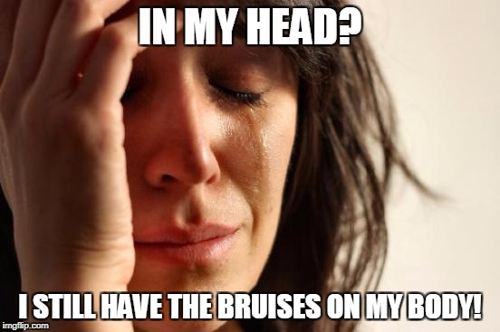 First World Problems Meme | IN MY HEAD? I STILL HAVE THE BRUISES ON MY BODY! | image tagged in memes,first world problems | made w/ Imgflip meme maker