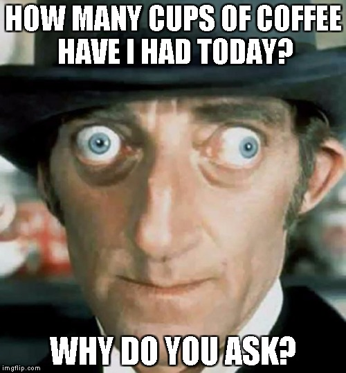 Crazy Eyes | HOW MANY CUPS OF COFFEE HAVE I HAD TODAY? WHY DO YOU ASK? | image tagged in crazy eyes | made w/ Imgflip meme maker