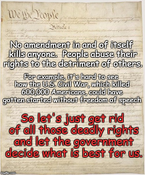 Abusive Rights | No amendment in and of itself kills anyone.  People abuse their rights to the detriment of others. For example, it's hard to see how the U.S | image tagged in constitution,chuck the bill of rights,no need for rights,let the government do it | made w/ Imgflip meme maker