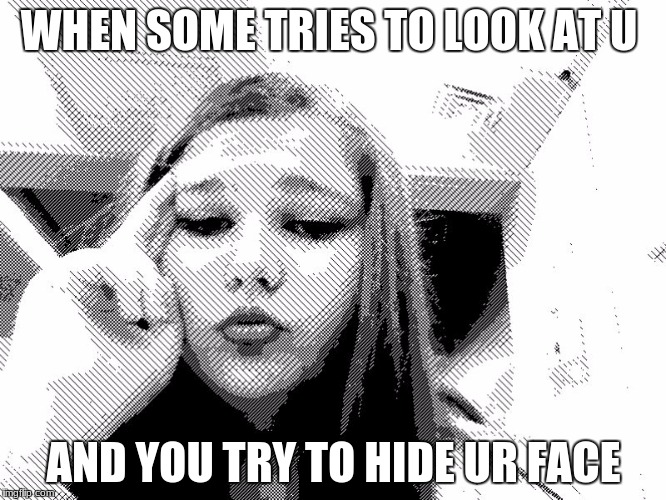 funny  | WHEN SOME TRIES TO LOOK AT U AND YOU TRY TO HIDE UR FACE | image tagged in hayley smith | made w/ Imgflip meme maker