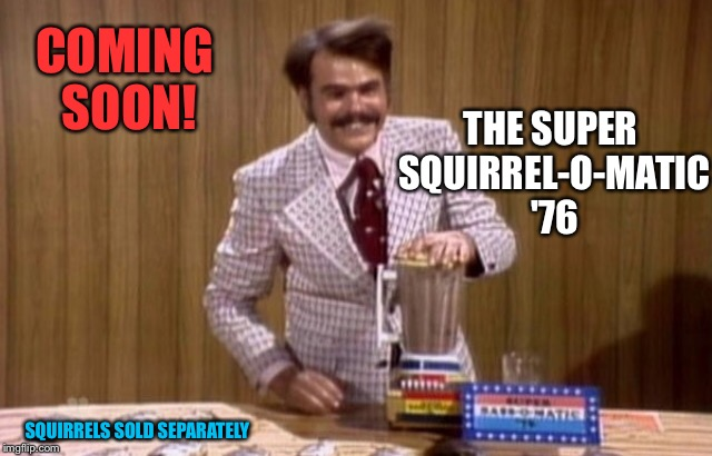 COMING SOON! THE SUPER SQUIRREL-O-MATIC '76 SQUIRRELS SOLD SEPARATELY | made w/ Imgflip meme maker