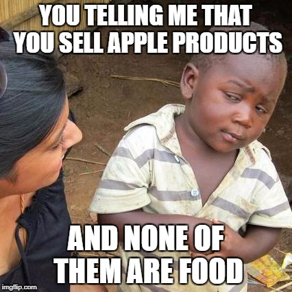 Children, this is why I stick with Samsung | YOU TELLING ME THAT YOU SELL APPLE PRODUCTS AND NONE OF THEM ARE FOOD | image tagged in memes,third world skeptical kid | made w/ Imgflip meme maker