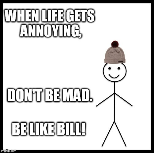 Be Like Bill Meme | WHEN LIFE GETS ANNOYING, DON'T BE MAD. BE LIKE BILL! | image tagged in memes,be like bill | made w/ Imgflip meme maker