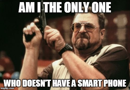 Am I The Only One Around Here Meme | AM I THE ONLY ONE WHO DOESN'T HAVE A SMART PHONE | image tagged in memes,am i the only one around here | made w/ Imgflip meme maker