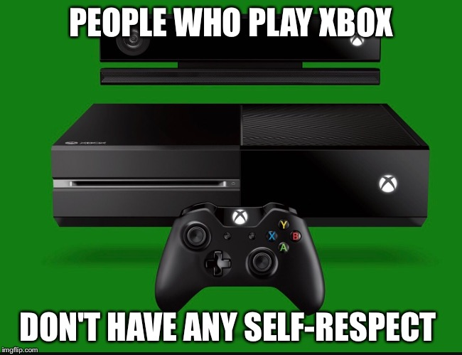 Ps4 vs xbox | PEOPLE WHO PLAY XBOX DON'T HAVE ANY SELF-RESPECT | image tagged in xbox vs ps4 | made w/ Imgflip meme maker