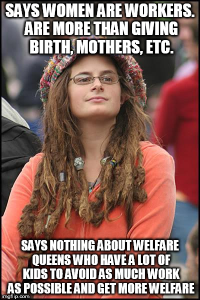 This isn't a race thing. Women of all colors/nationalities are capable of doing this. | SAYS WOMEN ARE WORKERS. ARE MORE THAN GIVING BIRTH, MOTHERS, ETC. SAYS NOTHING ABOUT WELFARE QUEENS WHO HAVE A LOT OF KIDS TO AVOID AS MUCH  | image tagged in memes,college liberal | made w/ Imgflip meme maker