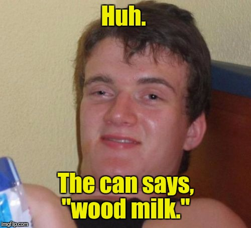 "10 Guy Meme | Huh. The can says, ""wood milk."" 