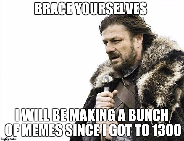 Brace Yourselves X is Coming Meme | BRACE YOURSELVES I WILL BE MAKING A BUNCH OF MEMES SINCE I GOT TO 1300 | image tagged in memes,brace yourselves x is coming | made w/ Imgflip meme maker