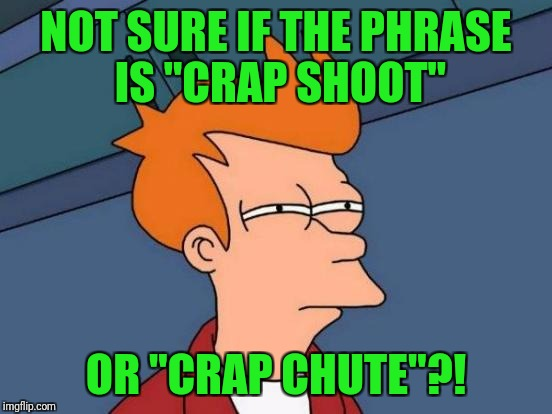 "Why would anyone think that? | NOT SURE IF THE PHRASE IS ""CRAP SHOOT"" OR ""CRAP CHUTE""?! 