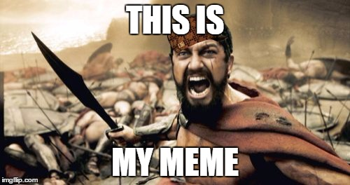 Sparta Leonidas Meme | THIS IS MY MEME | image tagged in memes,sparta leonidas,scumbag | made w/ Imgflip meme maker