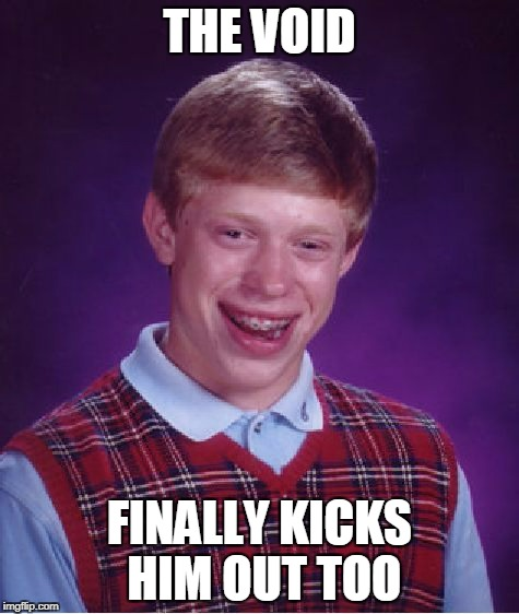 Bad Luck Brian Meme | THE VOID FINALLY KICKS HIM OUT TOO | image tagged in memes,bad luck brian | made w/ Imgflip meme maker