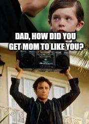 How to pick up women back in my day  | DAD, HOW DID YOU GET MOM TO LIKE YOU? | image tagged in night at the roxbury,father and son,what is love | made w/ Imgflip meme maker