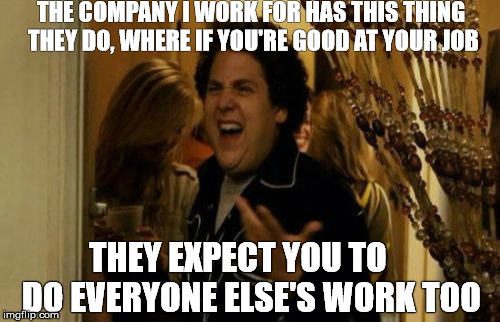 When you're good at your job. | THE COMPANY I WORK FOR HAS THIS THING THEY DO, WHERE IF YOU'RE GOOD AT YOUR JOB THEY EXPECT YOU TO    DO EVERYONE ELSE'S WORK TOO | image tagged in memes,i know fuck me right,work,job,jonah hill | made w/ Imgflip meme maker