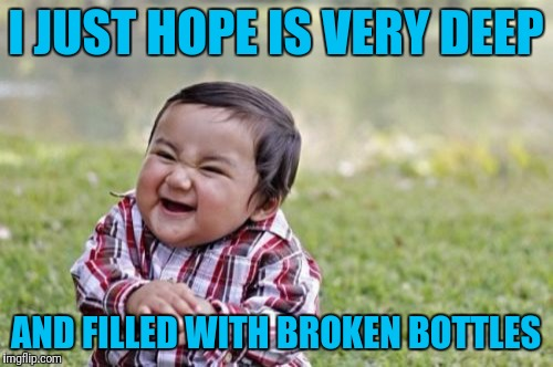 Evil Toddler Meme | I JUST HOPE IS VERY DEEP AND FILLED WITH BROKEN BOTTLES | image tagged in memes,evil toddler | made w/ Imgflip meme maker