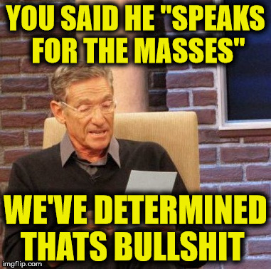 "Maury Lie Detector Meme | YOU SAID HE ""SPEAKS FOR THE MASSES"" WE'VE DETERMINED THATS BULLSHIT 