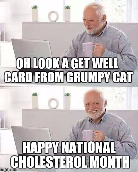 Hide the Pain Harold Meme | OH LOOK A GET WELL CARD FROM GRUMPY CAT HAPPY NATIONAL CHOLESTEROL MONTH | image tagged in memes,hide the pain harold | made w/ Imgflip meme maker