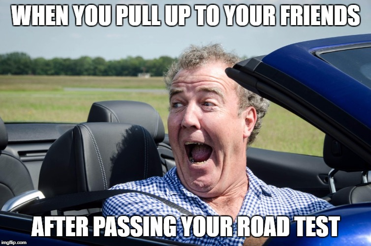 jeremy clarkson driving | WHEN YOU PULL UP TO YOUR FRIENDS AFTER PASSING YOUR ROAD TEST | image tagged in jeremy clarkson driving | made w/ Imgflip meme maker