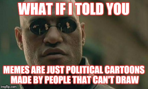 Meme on Meme violence | WHAT IF I TOLD YOU MEMES ARE JUST POLITICAL CARTOONS MADE BY PEOPLE THAT CAN'T DRAW | image tagged in memes,matrix morpheus,meme war | made w/ Imgflip meme maker