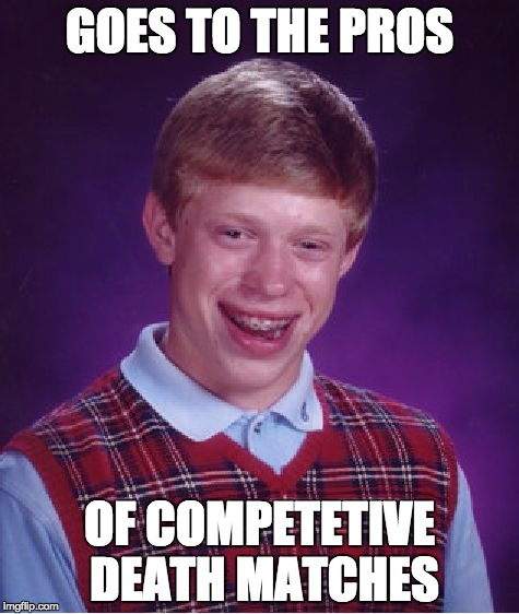 Bad Luck Brian Meme | GOES TO THE PROS OF COMPETETIVE DEATH MATCHES | image tagged in memes,bad luck brian | made w/ Imgflip meme maker