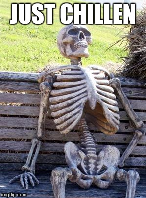 Waiting Skeleton Meme | JUST CHILLEN | image tagged in memes,waiting skeleton | made w/ Imgflip meme maker