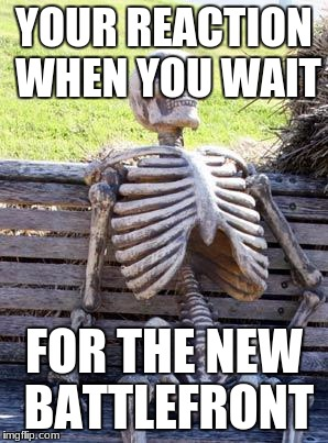 Waiting Skeleton Meme | YOUR REACTION WHEN YOU WAIT FOR THE NEW BATTLEFRONT | image tagged in memes,waiting skeleton | made w/ Imgflip meme maker