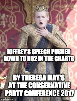 Theresa May vs Joffrey | BY THERESA MAY'S AT THE CONSERVATIVE PARTY CONFERENCE 2017 JOFFREY'S SPEECH PUSHED DOWN TO NO2 IN THE CHARTS | image tagged in gasping joffrey,theresa may,conservatives | made w/ Imgflip meme maker