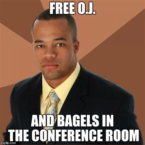 The Juice is loose | FREE O.J. AND BAGELS IN THE CONFERENCE ROOM | image tagged in memes,successful black man,oj simpson | made w/ Imgflip meme maker
