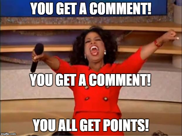 Oprah You Get A Meme | YOU GET A COMMENT! YOU ALL GET POINTS! YOU GET A COMMENT! | image tagged in memes,oprah you get a | made w/ Imgflip meme maker
