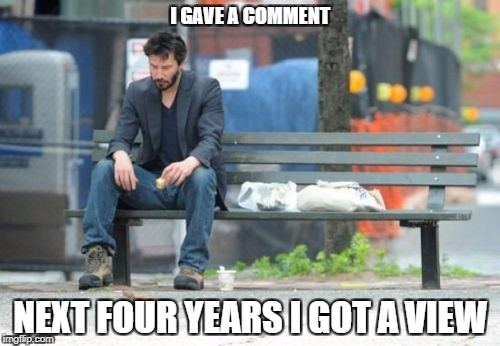 Sad Keanu | I GAVE A COMMENT NEXT FOUR YEARS I GOT A VIEW | image tagged in memes,sad keanu | made w/ Imgflip meme maker