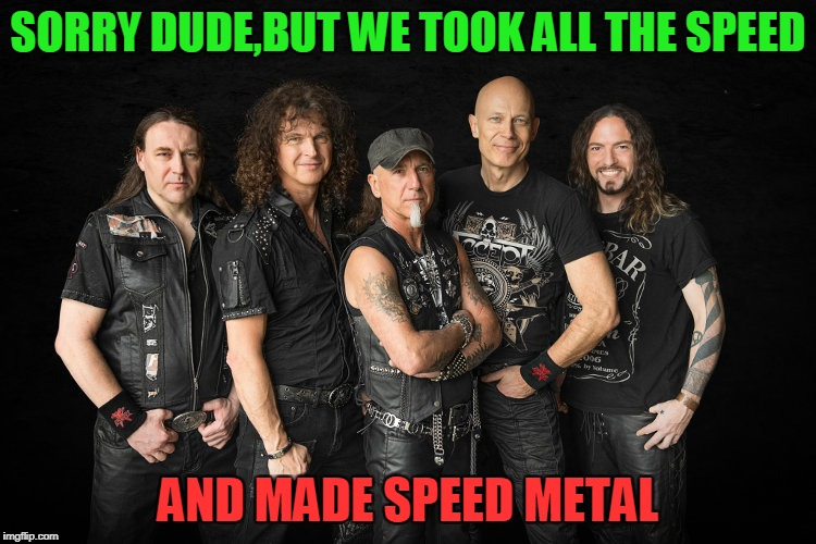SORRY DUDE,BUT WE TOOK ALL THE SPEED AND MADE SPEED METAL | made w/ Imgflip meme maker