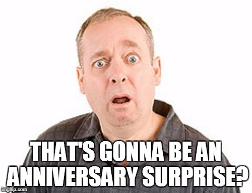 THAT'S GONNA BE AN ANNIVERSARY SURPRISE? | made w/ Imgflip meme maker