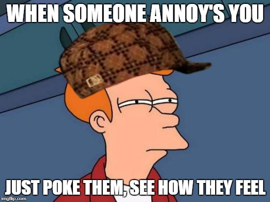 Futurama Fry Meme | WHEN SOMEONE ANNOY'S YOU JUST POKE THEM, SEE HOW THEY FEEL | image tagged in memes,futurama fry,scumbag | made w/ Imgflip meme maker