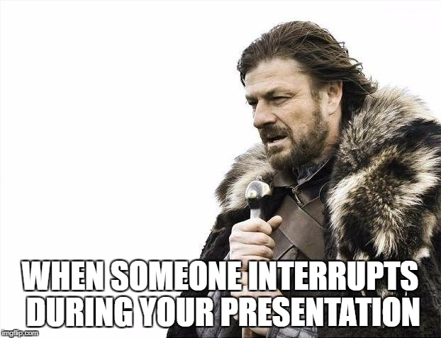 Brace Yourselves X is Coming Meme | WHEN SOMEONE INTERRUPTS DURING YOUR PRESENTATION | image tagged in memes,brace yourselves x is coming | made w/ Imgflip meme maker