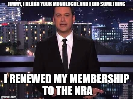Major fact ignored by Jimmy Kimmel is the NRA is made up of people not a conglomerate shadow organization.  | JIMMY, I HEARD YOUR MONOLOGUE AND I DID SOMETHING I RENEWED MY MEMBERSHIP TO THE NRA | image tagged in jimmy kimmel,nra,gun control,liberal logic | made w/ Imgflip meme maker