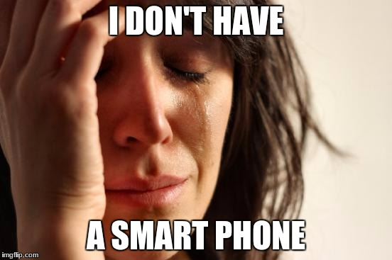 First World Problems Meme | I DON'T HAVE A SMART PHONE | image tagged in memes,first world problems | made w/ Imgflip meme maker