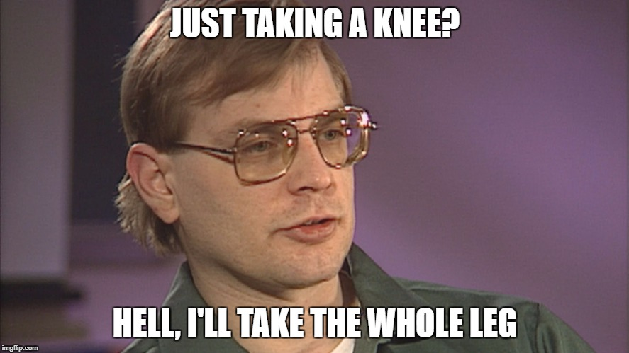 Take a Knee | JUST TAKING A KNEE? HELL, I'LL TAKE THE WHOLE LEG | image tagged in jeffrey dahmer,colin kaepernick,take a knee,knee,football,nfl | made w/ Imgflip meme maker