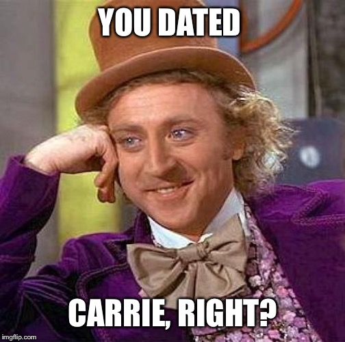 Creepy Condescending Wonka Meme | YOU DATED CARRIE, RIGHT? | image tagged in memes,creepy condescending wonka | made w/ Imgflip meme maker