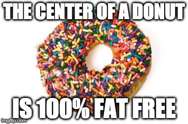 True Story. | THE CENTER OF A DONUT IS 100% FAT FREE | image tagged in donut,fat,iwanttobebacon,diet | made w/ Imgflip meme maker