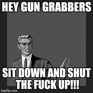 Kill Yourself Guy Meme | HEY GUN GRABBERS SIT DOWN AND SHUT THE F**K UP!!! | image tagged in memes,kill yourself guy | made w/ Imgflip meme maker