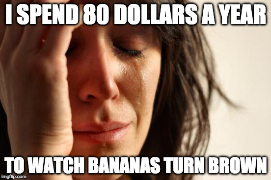 But the bacon doesn't go to waste. | I SPEND 80 DOLLARS A YEAR TO WATCH BANANAS TURN BROWN | image tagged in memes,first world problems,banana,bacon,iwanttobebacon | made w/ Imgflip meme maker