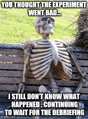 Waiting Skeleton Meme | YOU THOUGHT THE EXPERIMENT WENT BAD... I STILL DON'T KNOW WHAT HAPPENED , CONTINUING TO WAIT FOR THE DEBRIEFING | image tagged in memes,waiting skeleton | made w/ Imgflip meme maker