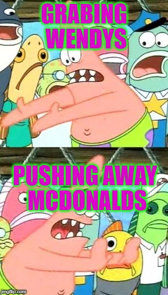 Put It Somewhere Else Patrick Meme | GRABING WENDYS PUSHING AWAY MCDONALDS | image tagged in memes,put it somewhere else patrick | made w/ Imgflip meme maker