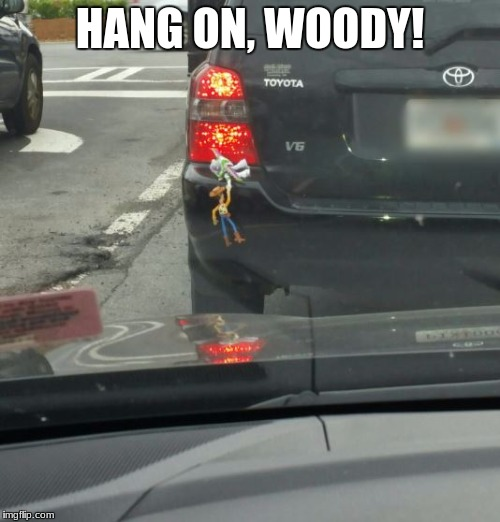 HANG ON, WOODY! | image tagged in funny | made w/ Imgflip meme maker
