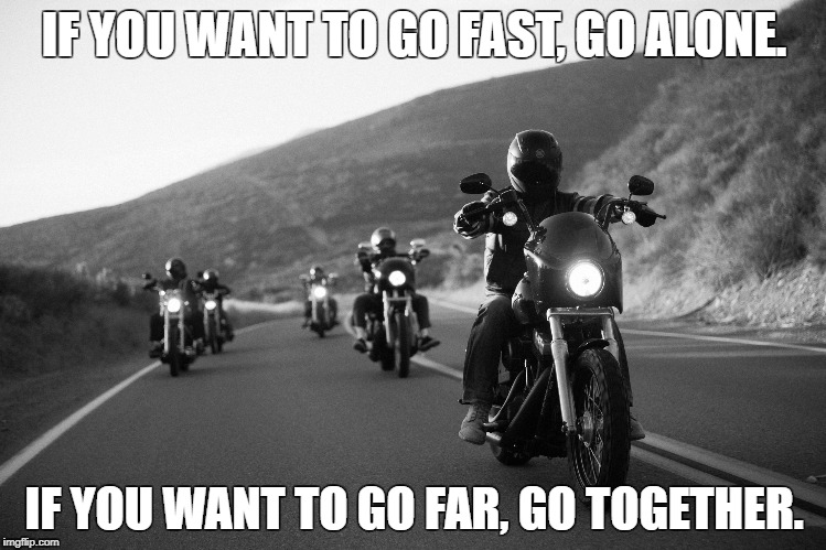 IF YOU WANT TO GO FAST, GO ALONE. IF YOU WANT TO GO FAR, GO TOGETHER. | IF YOU WANT TO GO FAST, GO ALONE. IF YOU WANT TO GO FAR, GO TOGETHER. | image tagged in motorcycles | made w/ Imgflip meme maker